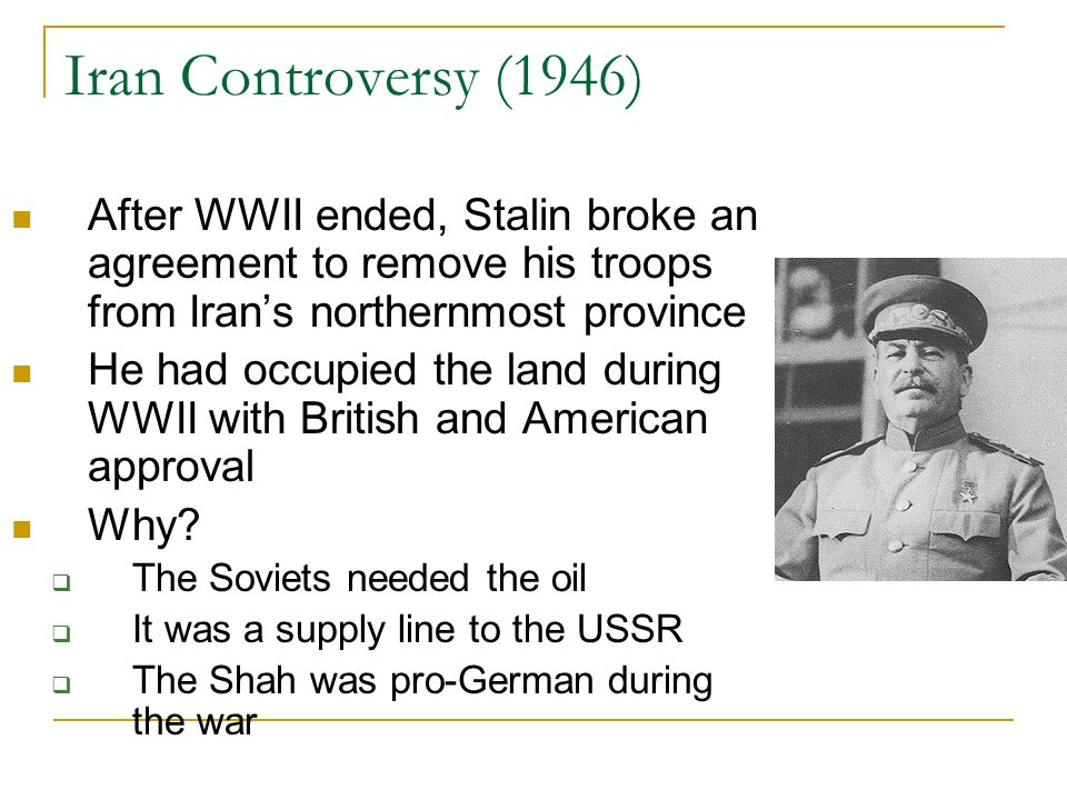 Iran Controversy (1946) After WWII ended, Stalin broke an agreement to remove his troops from Iran's northernmost province.