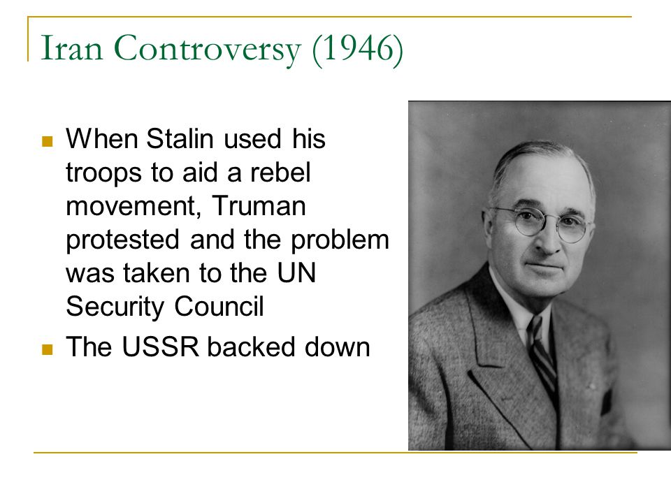 Iran Controversy (1946) When Stalin used his troops to aid a rebel movement, Truman protested and the problem was taken to the UN Security Council.