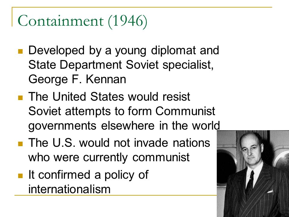 Containment (1946) Developed by a young diplomat and State Department Soviet specialist, George F. Kennan.