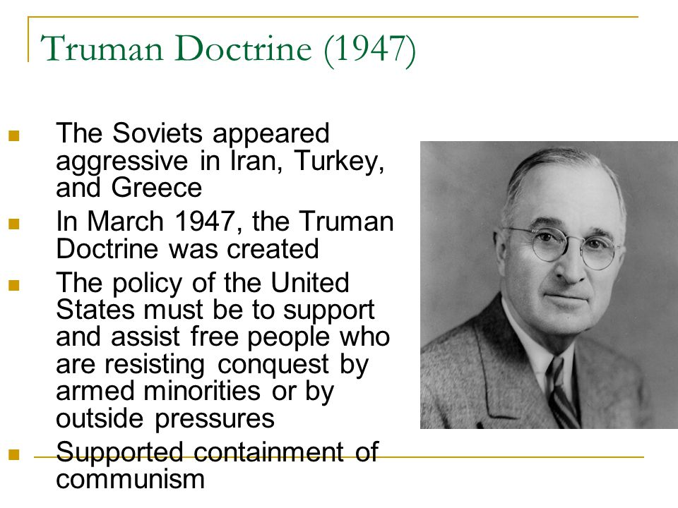 Truman Doctrine (1947) The Soviets appeared aggressive in Iran, Turkey, and Greece. In March 1947, the Truman Doctrine was created.
