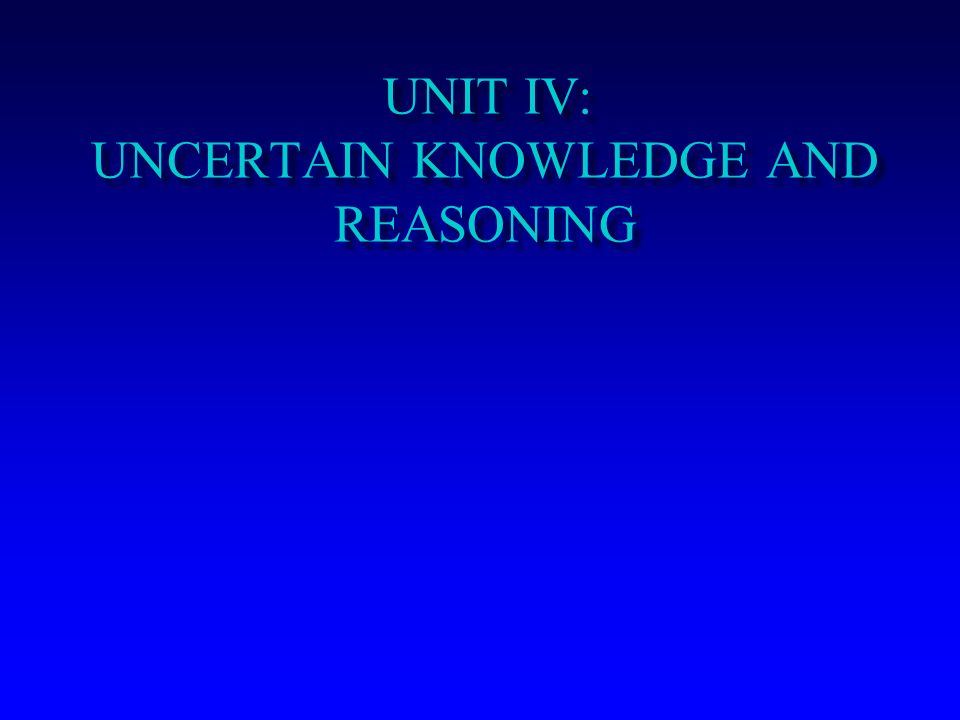 UNIT IV: UNCERTAIN KNOWLEDGE AND REASONING