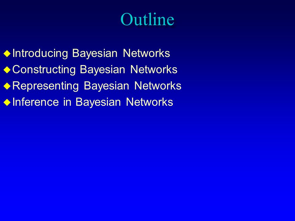 Outline Introducing Bayesian Networks Constructing Bayesian Networks
