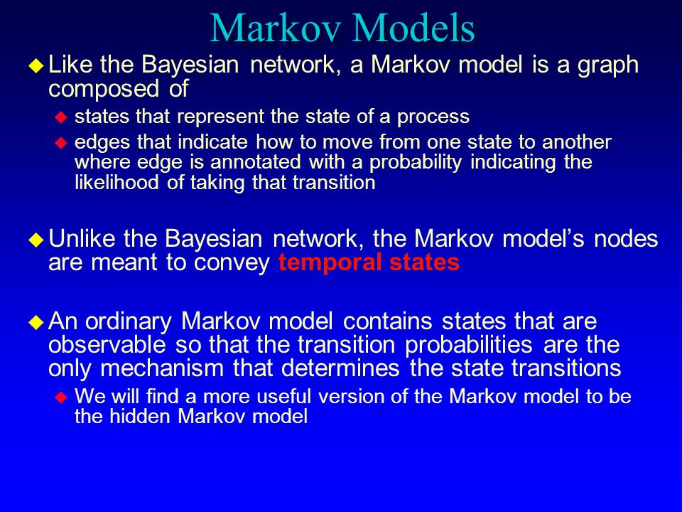 Markov Models Like the Bayesian network, a Markov model is a graph composed of. states that represent the state of a process.