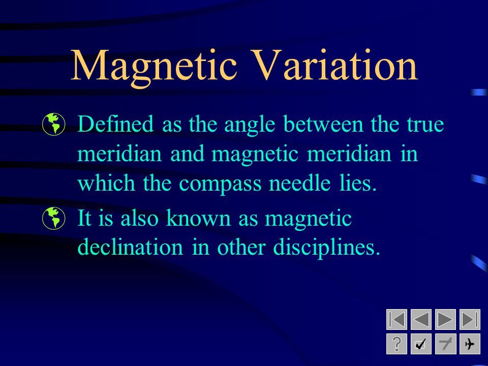 Magnetic Variation Defined as the angle between the true meridian and magnetic meridian in which the compass needle lies.