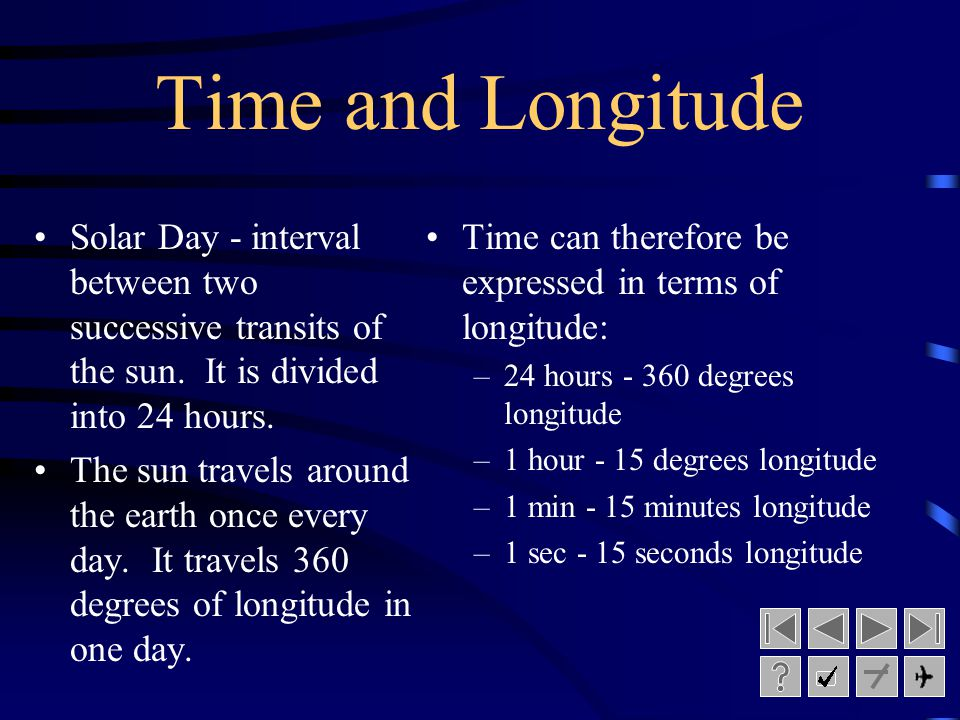 Time and Longitude Solar Day - interval between two successive transits of the sun. It is divided into 24 hours.