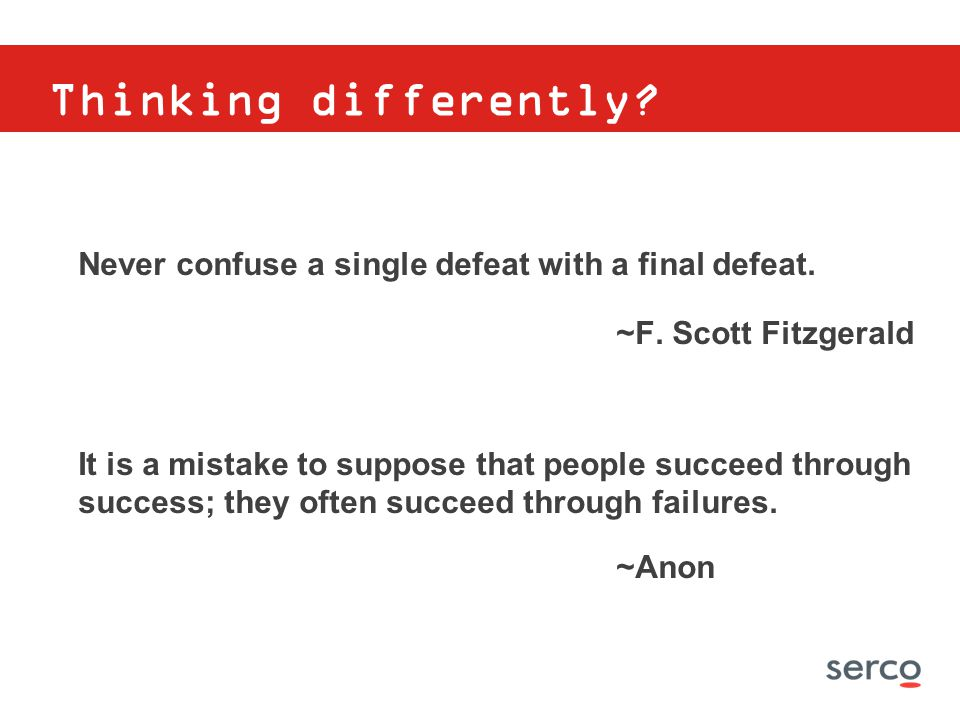 Thinking differently Never confuse a single defeat with a final defeat. ~F. Scott Fitzgerald.