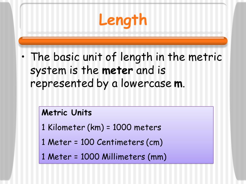 Length The basic unit of length in the metric system is the meter and is represented by a lowercase m.