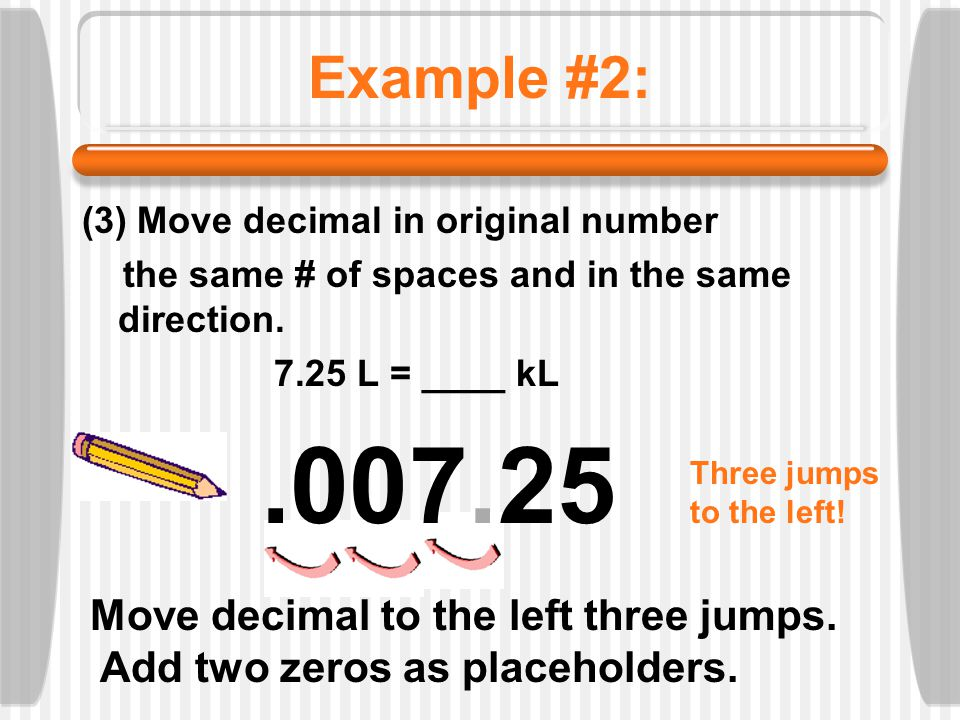 .007.25 Example #2: Move decimal to the left three jumps.