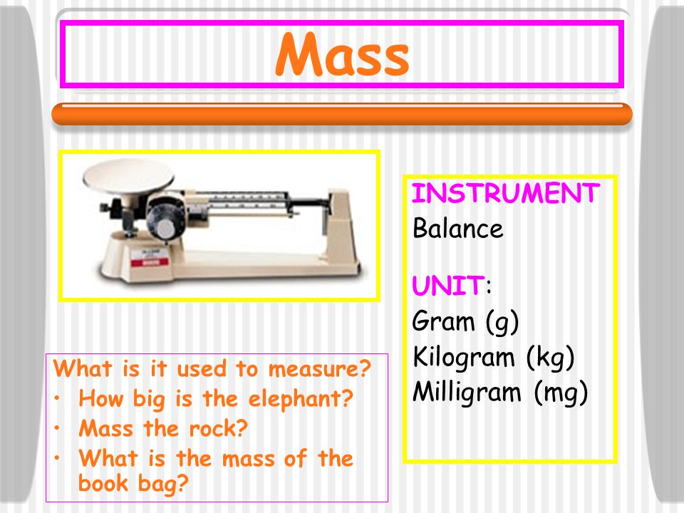 Mass INSTRUMENT Balance UNIT: Gram (g) Kilogram (kg) Milligram (mg)
