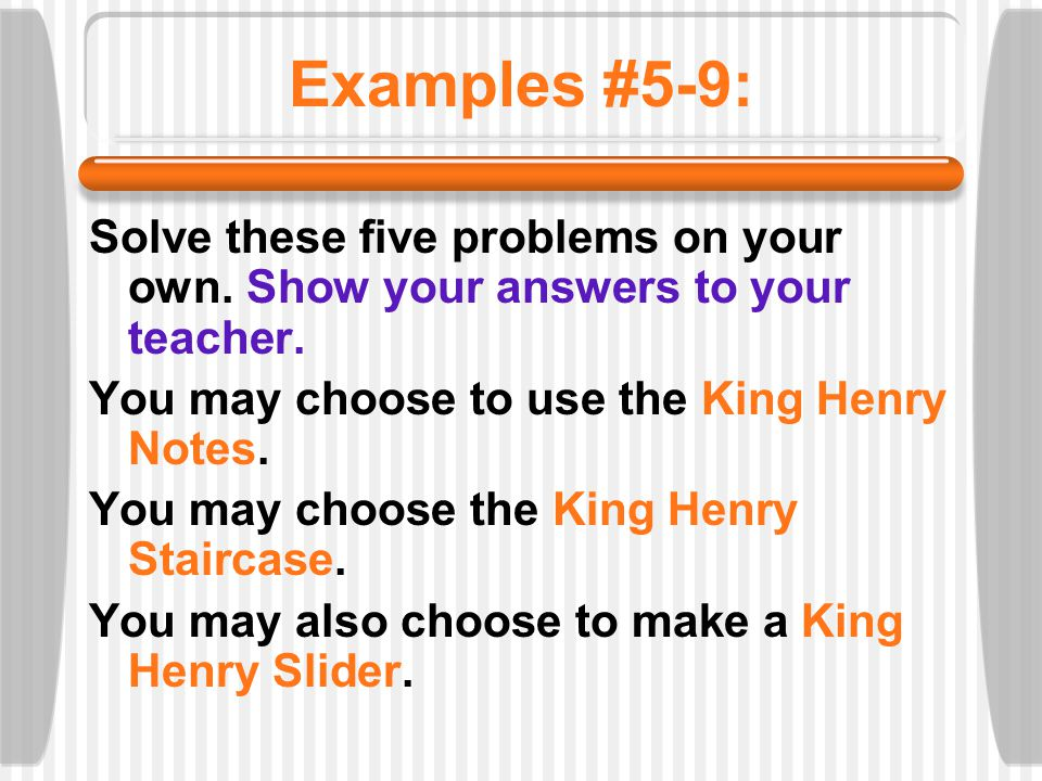 Examples #5-9: Solve these five problems on your own. Show your answers to your teacher. You may choose to use the King Henry Notes.