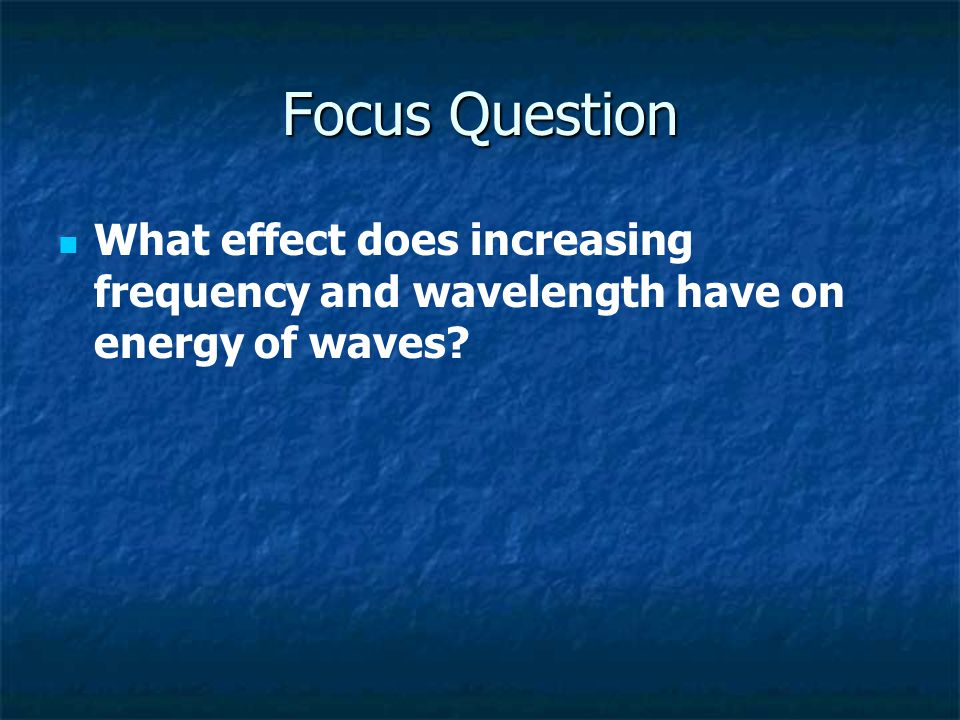 Focus Question What effect does increasing frequency and wavelength have on energy of waves