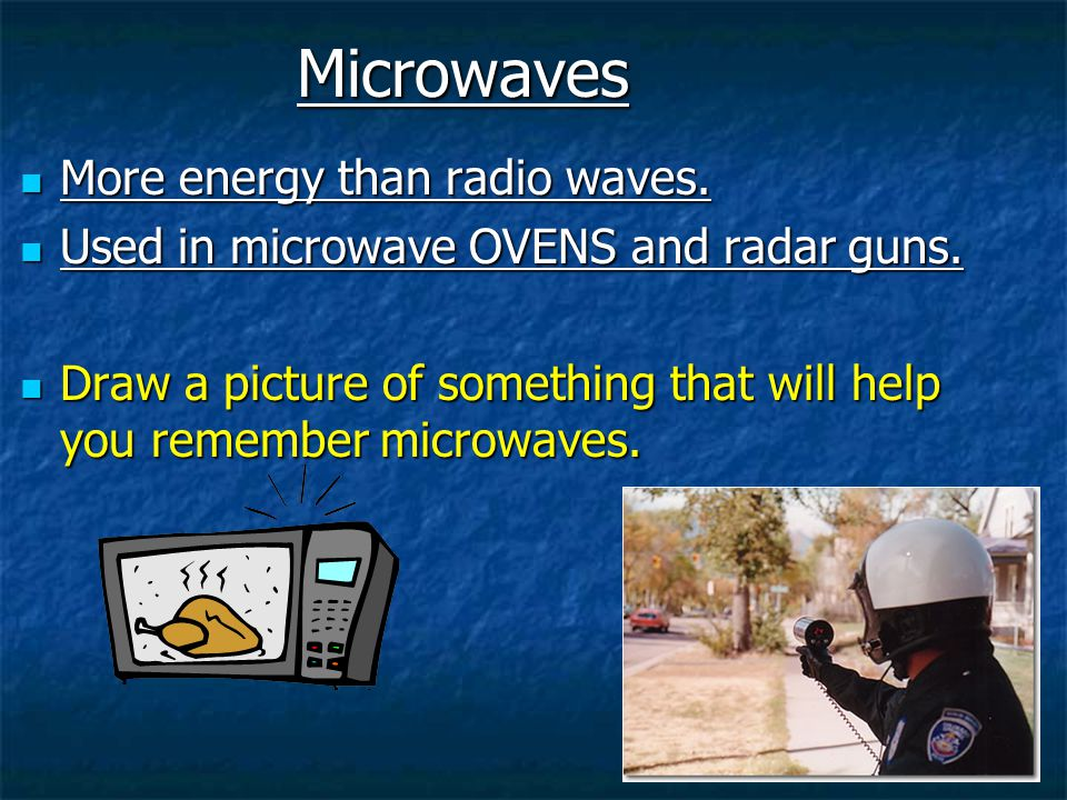 Microwaves More energy than radio waves.