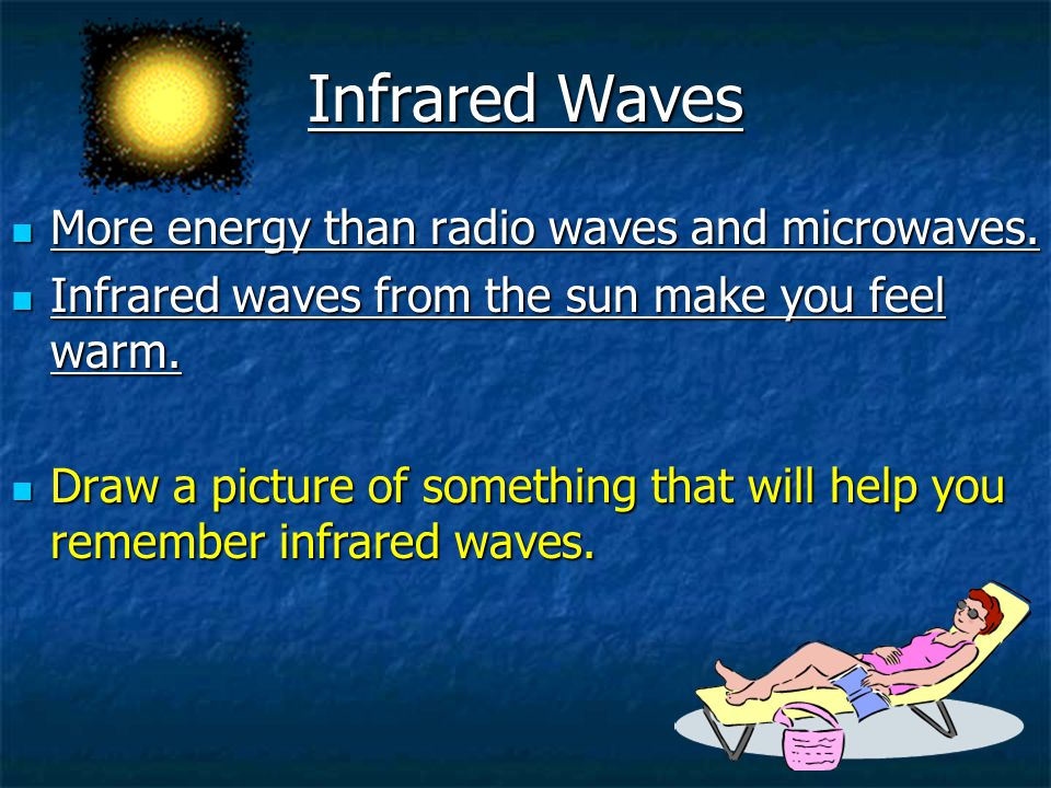 Infrared Waves More energy than radio waves and microwaves.