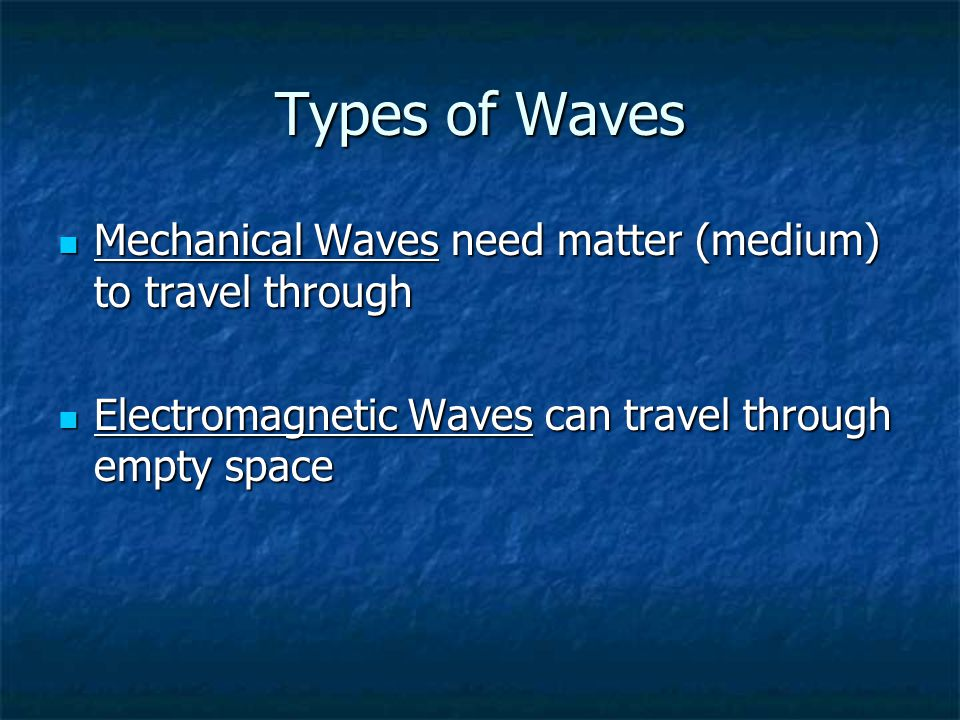 Types of Waves Mechanical Waves need matter (medium) to travel through
