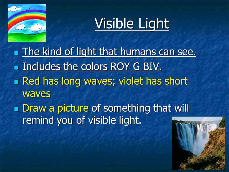 Visible Light The kind of light that humans can see.