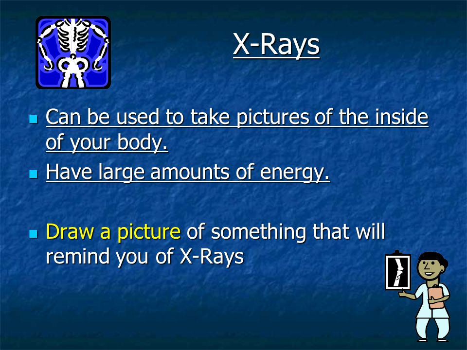 X-Rays Can be used to take pictures of the inside of your body.