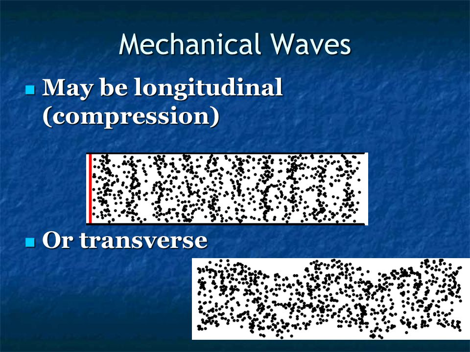 Mechanical Waves May be longitudinal (compression) Or transverse