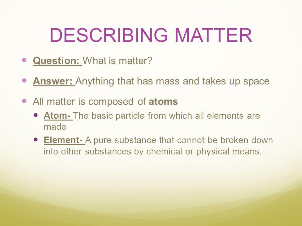 DESCRIBING MATTER Question: What is matter