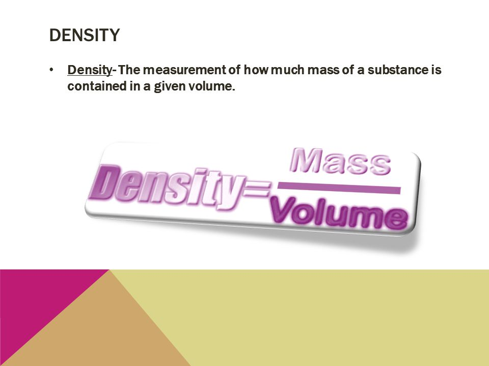 density Density- The measurement of how much mass of a substance is contained in a given volume.
