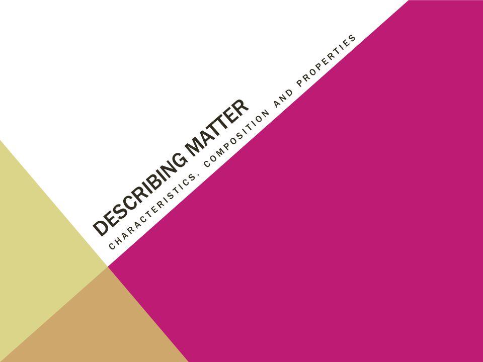 Describing matter Characteristics, composition and properties