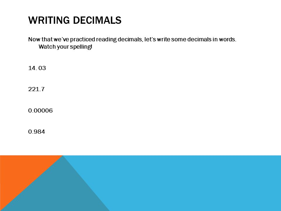 Writing Decimals Now that we've practiced reading decimals, let's write some decimals in words.
