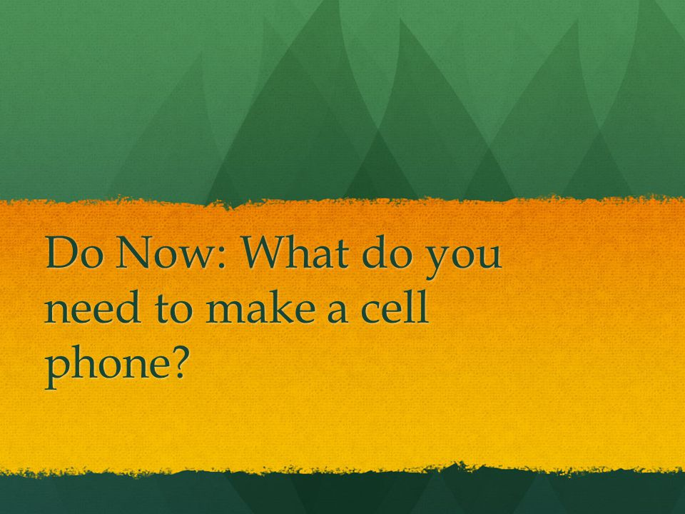 Do Now: What do you need to make a cell phone