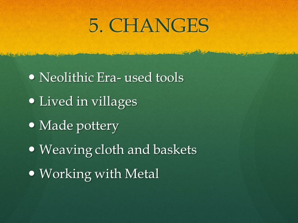5. CHANGES Neolithic Era- used tools Lived in villages Made pottery