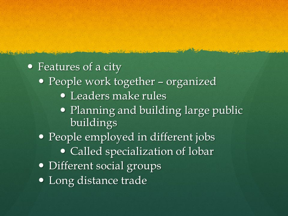 Features of a city People work together – organized. Leaders make rules. Planning and building large public buildings.