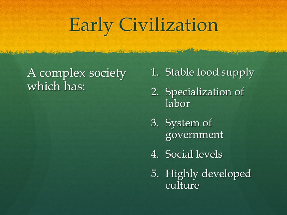 Early Civilization A complex society which has: Stable food supply