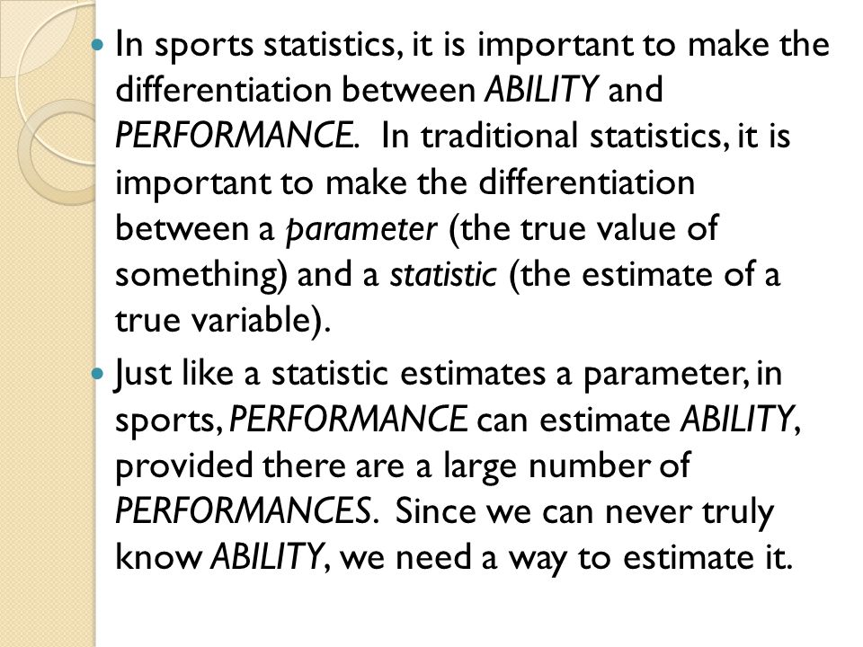 In sports statistics, it is important to make the differentiation between ABILITY and PERFORMANCE. In traditional statistics, it is important to make the differentiation between a parameter (the true value of something) and a statistic (the estimate of a true variable).