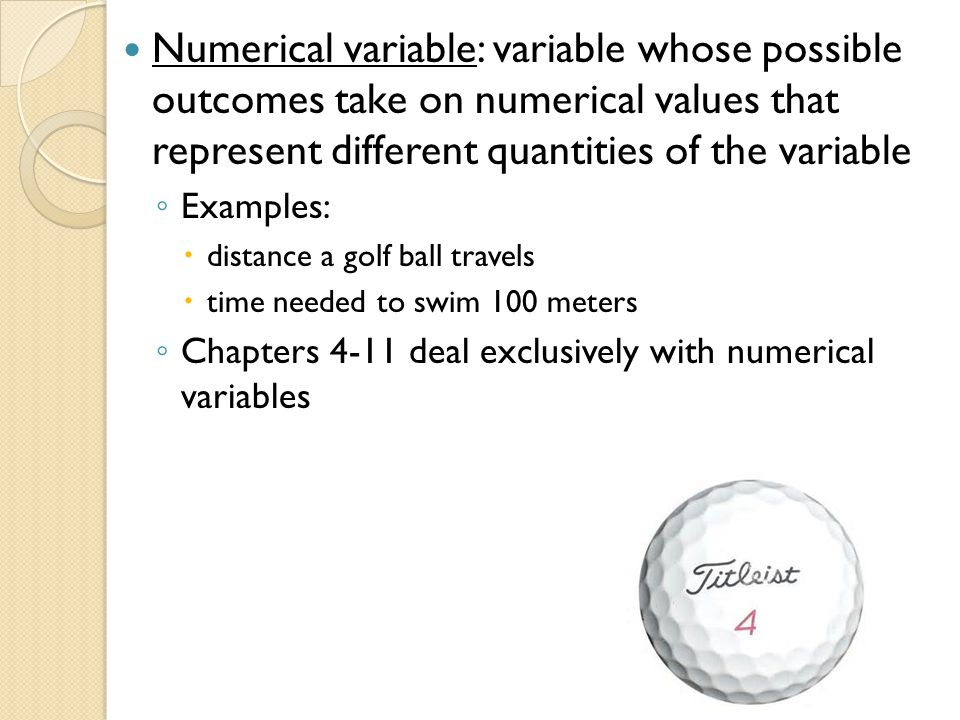 Numerical variable: variable whose possible outcomes take on numerical values that represent different quantities of the variable