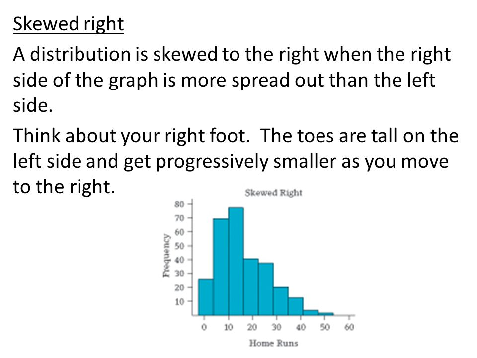 Skewed right A distribution is skewed to the right when the right side of the graph is more spread out than the left side.