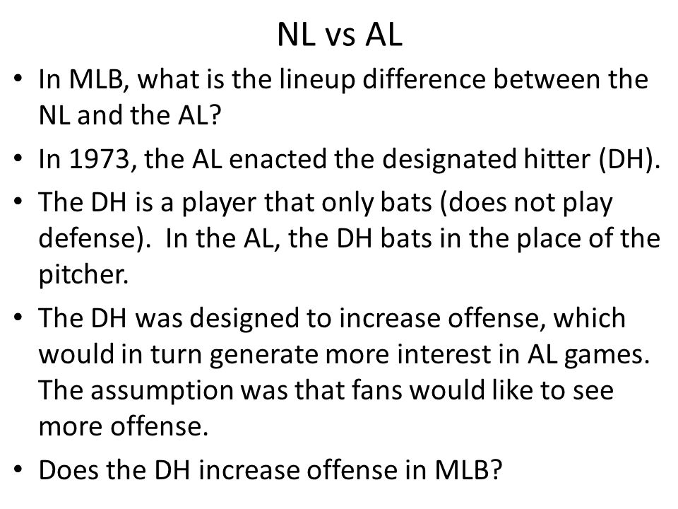 NL vs AL In MLB, what is the lineup difference between the NL and the AL In 1973, the AL enacted the designated hitter (DH).