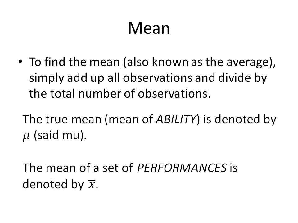 Mean To find the mean (also known as the average), simply add up all observations and divide by the total number of observations.
