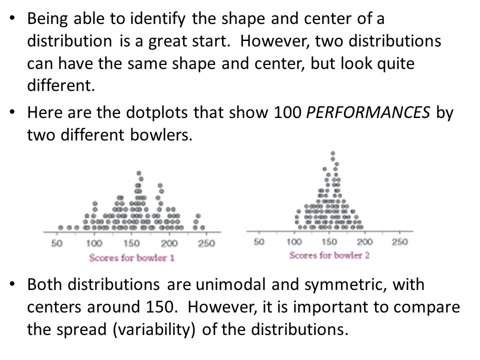 Being able to identify the shape and center of a distribution is a great start. However, two distributions can have the same shape and center, but look quite different.