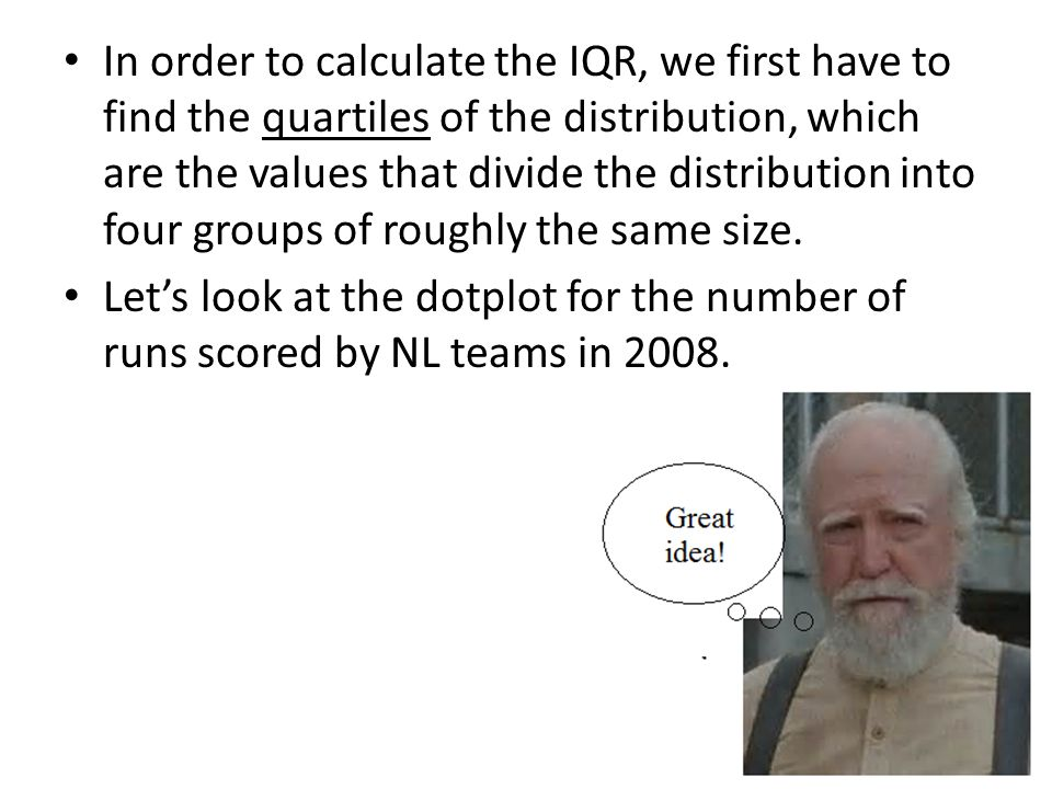 In order to calculate the IQR, we first have to find the quartiles of the distribution, which are the values that divide the distribution into four groups of roughly the same size.