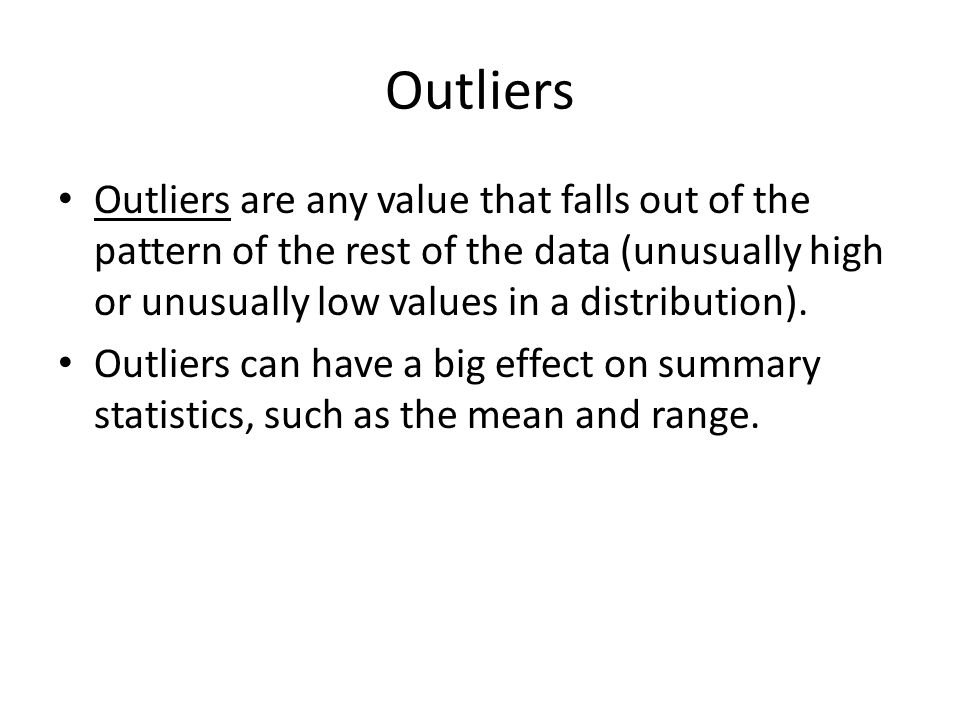 Outliers Outliers are any value that falls out of the pattern of the rest of the data (unusually high or unusually low values in a distribution).