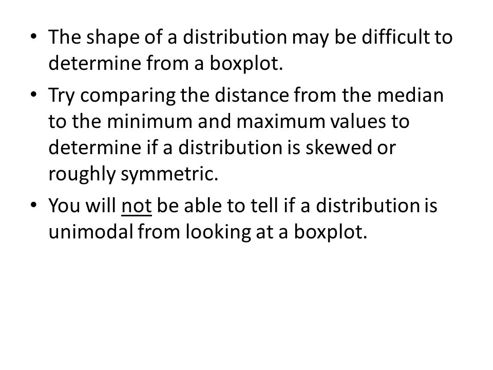 The shape of a distribution may be difficult to determine from a boxplot.