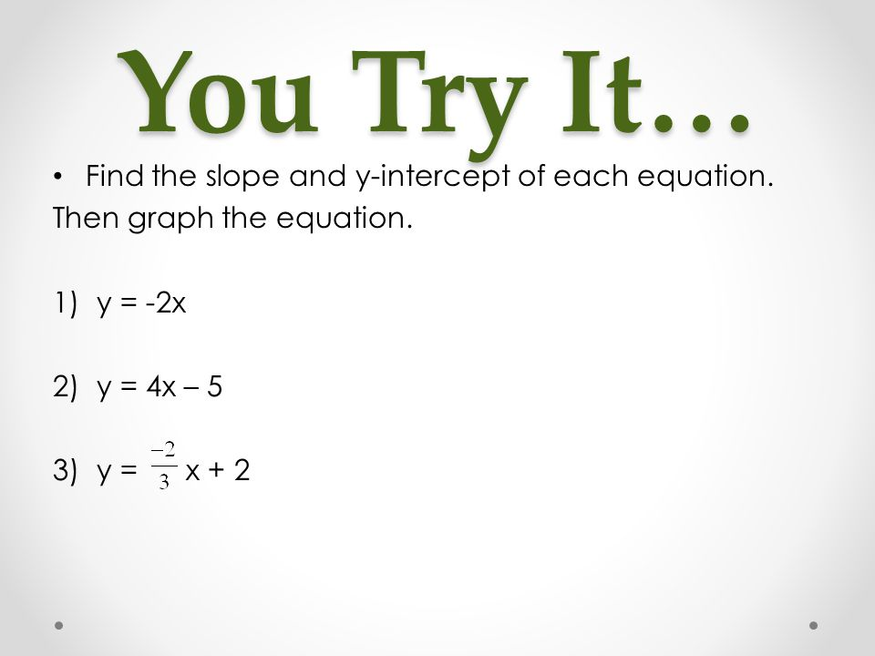 You Try It… Find the slope and y-intercept of each equation.