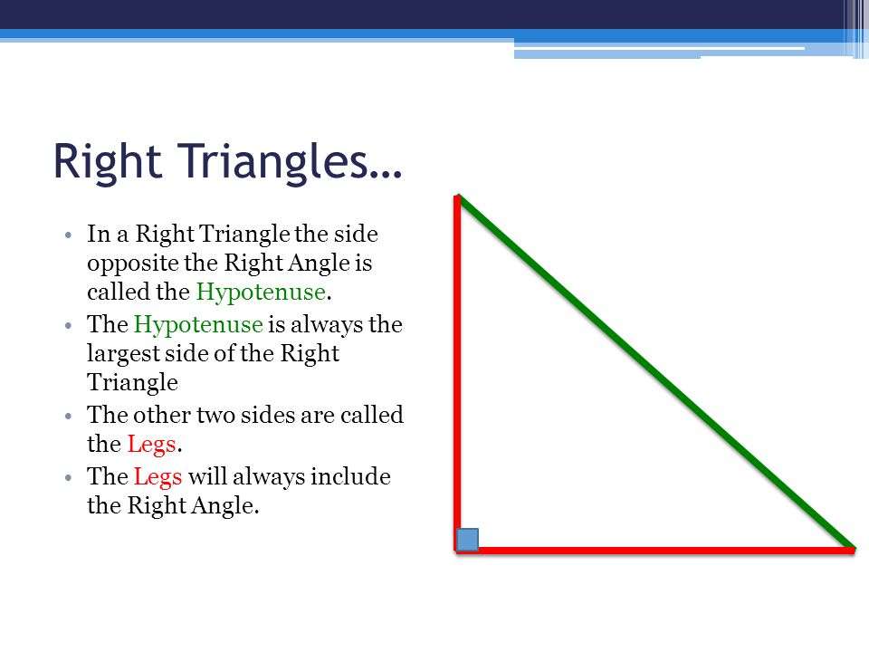 Right Triangles… In a Right Triangle the side opposite the Right Angle is called the Hypotenuse.