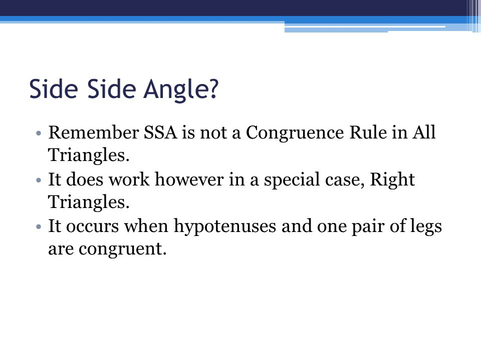 Side Side Angle Remember SSA is not a Congruence Rule in All Triangles. It does work however in a special case, Right Triangles.