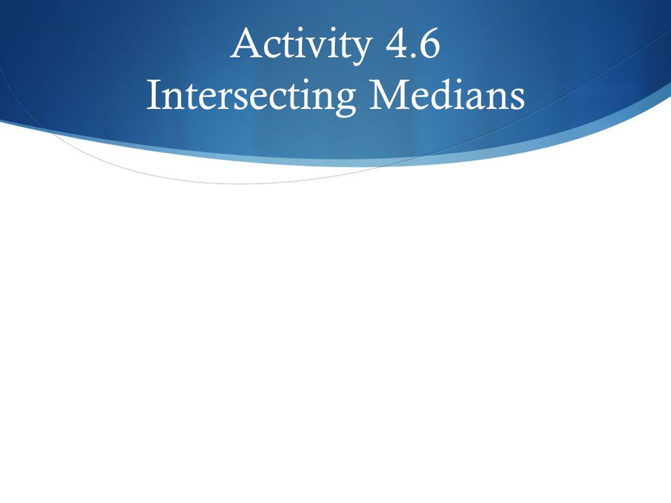 Activity 4.6 Intersecting Medians