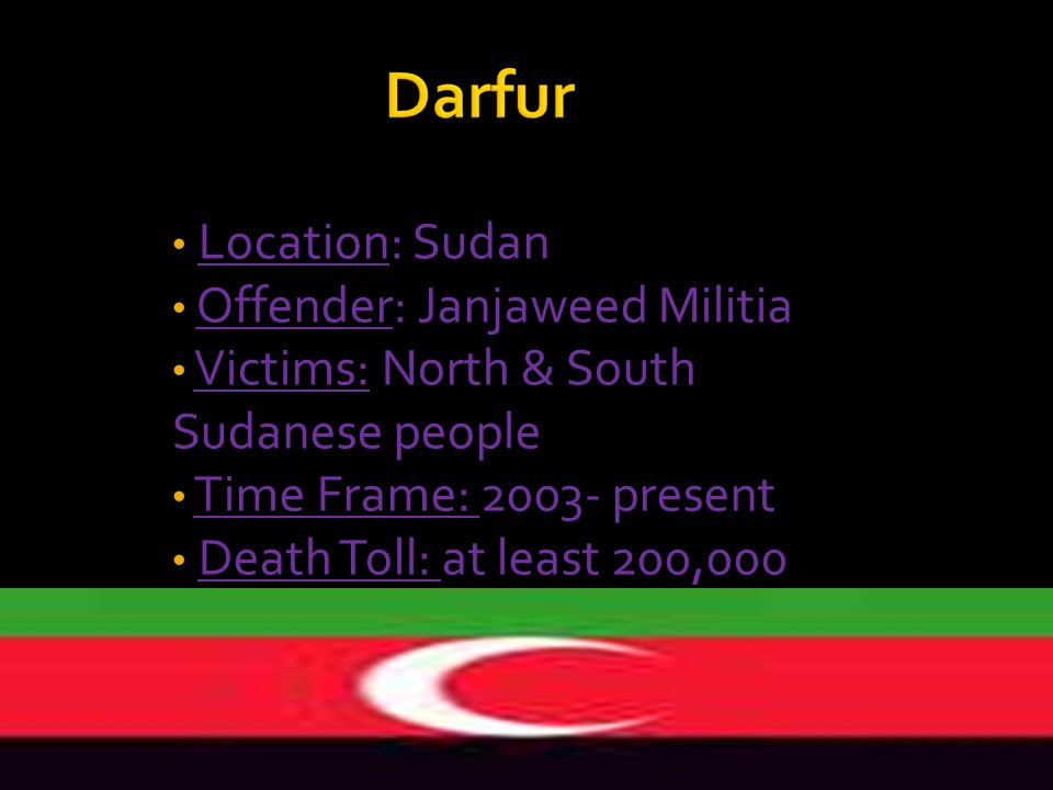 Location: Sudan Offender: Janjaweed Militia. Victims: North & South Sudanese people. Time Frame: 2003- present.