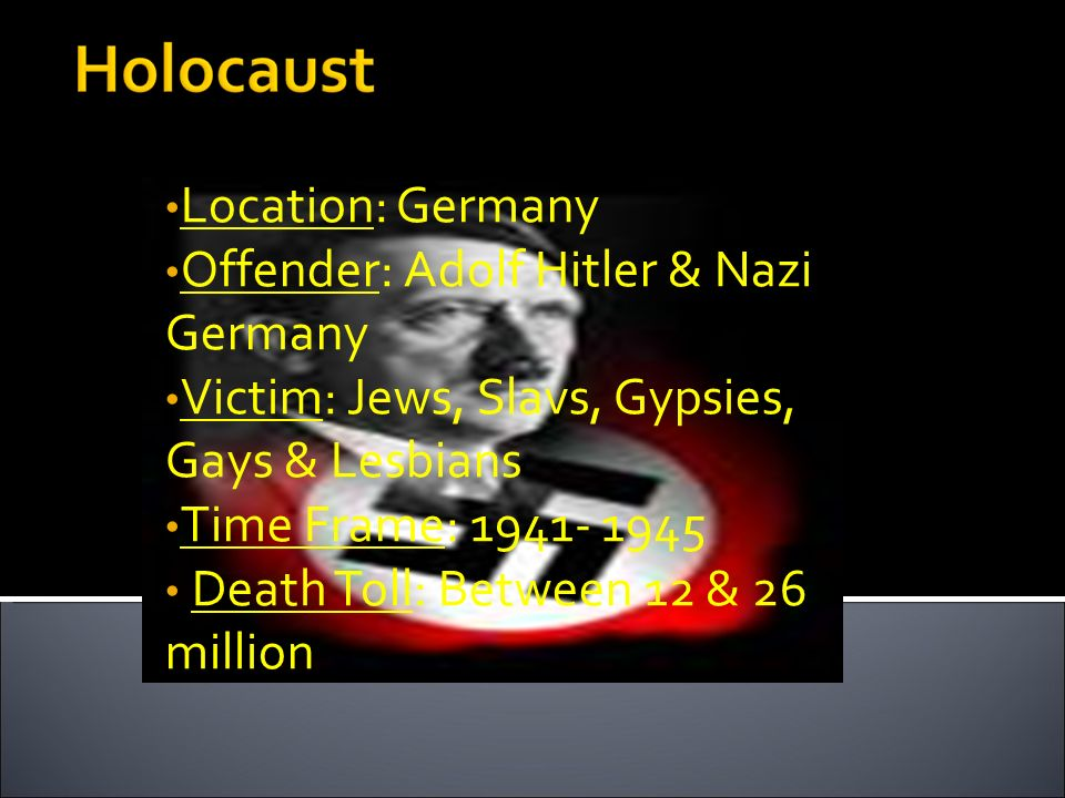 Location: Germany Offender: Adolf Hitler & Nazi Germany. Victim: Jews, Slavs, Gypsies, Gays & Lesbians.