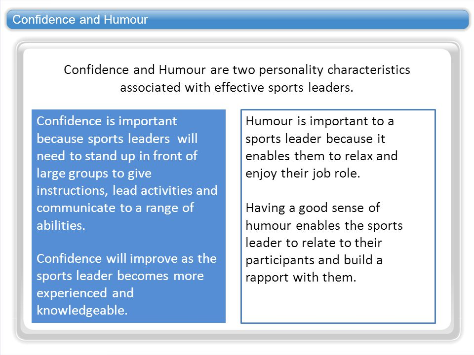 Confidence and Humour Confidence and Humour are two personality characteristics associated with effective sports leaders.