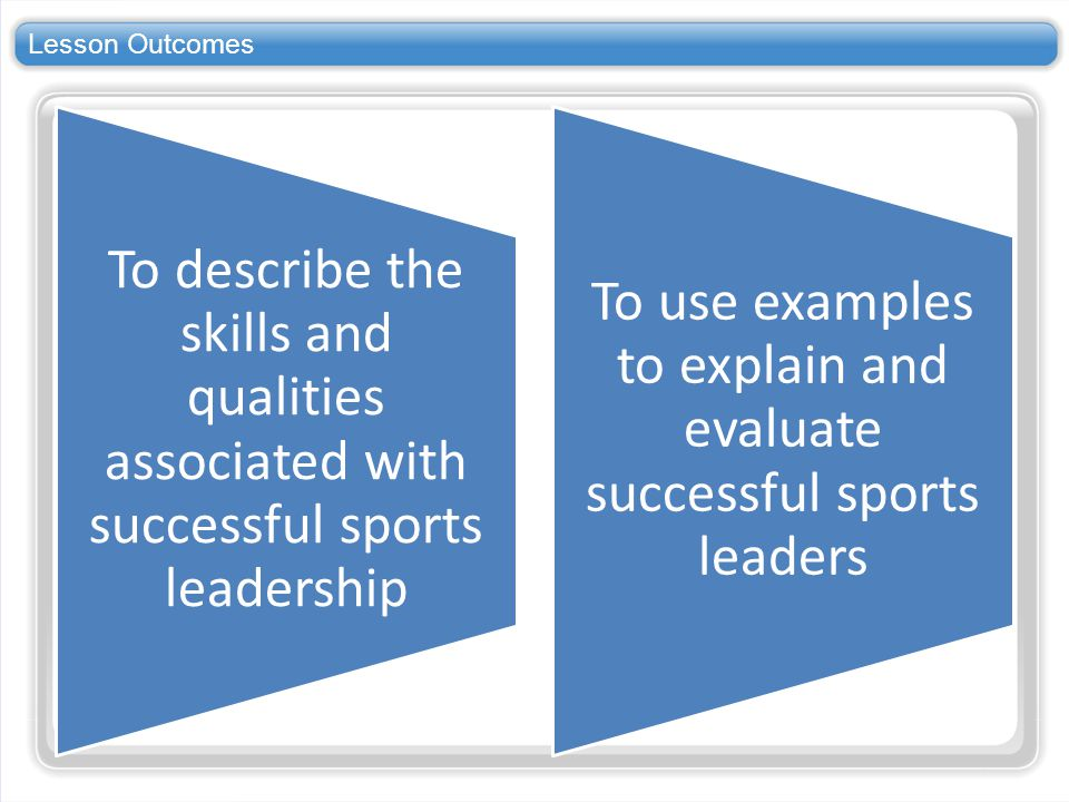 To use examples to explain and evaluate successful sports leaders