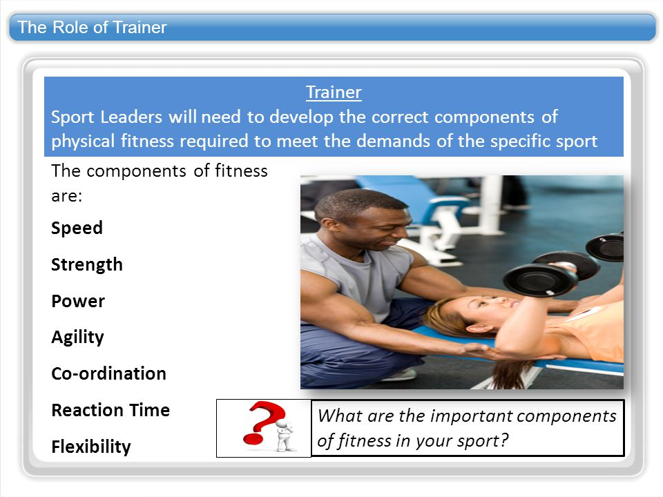 The components of fitness are: Speed Strength Power Agility