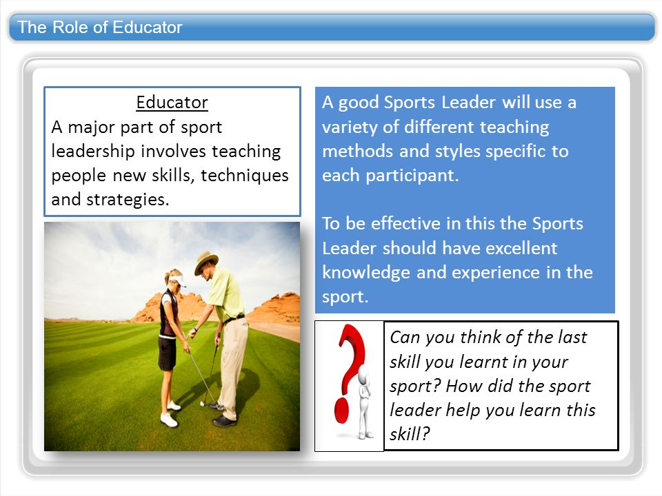 The Role of Educator Educator. A major part of sport leadership involves teaching people new skills, techniques and strategies.