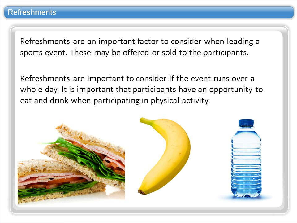 Refreshments Refreshments are an important factor to consider when leading a sports event. These may be offered or sold to the participants.