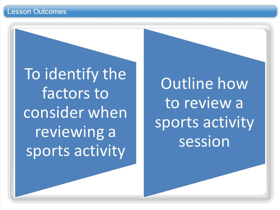 Lesson Outcomes To identify the factors to consider when reviewing a sports activity.